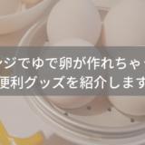 時短に繋がる!電子レンジでゆで卵が作れる便利グッズをレビューします!
